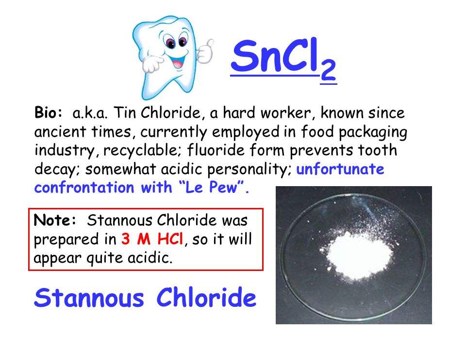 SnCl 2 Stannous Chloride Bio: a.k.a. Tin Chloride, a hard worker, known since ancient times, currently employed in food packaging industry, recyclable