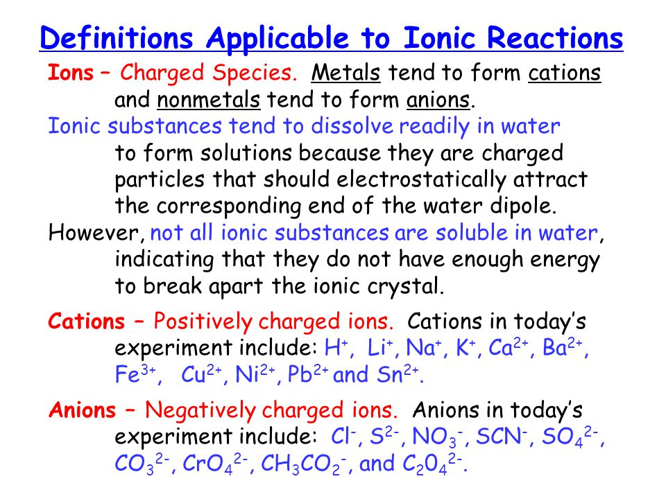 Definitions Applicable to Ionic Reactions Ions – Charged Species. Metals tend to form cations and nonmetals tend to form anions. Ionic substances tend