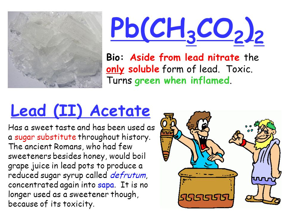 Pb(CH 3 CO 2 ) 2 Lead (II) Acetate Bio: Aside from lead nitrate the only soluble form of lead. Toxic. Turns green when inflamed. Has a sweet taste and