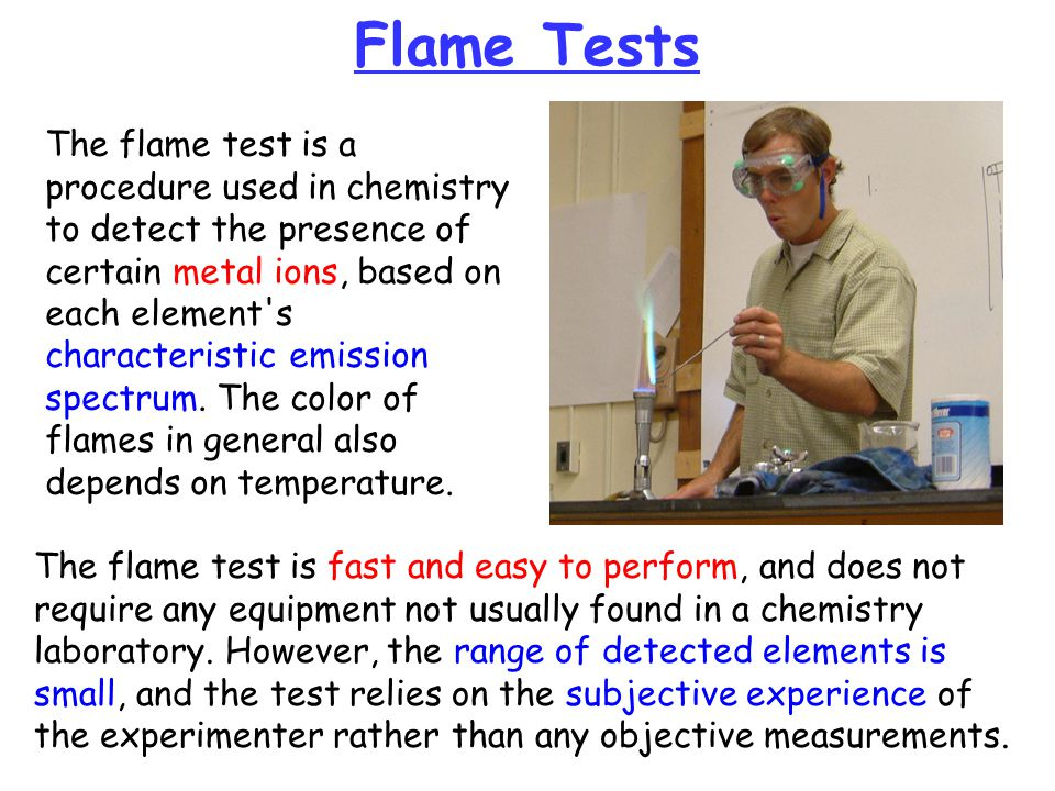 Flame Tests The flame test is a procedure used in chemistry to detect the presence of certain metal ions, based on each element's characteristic emiss