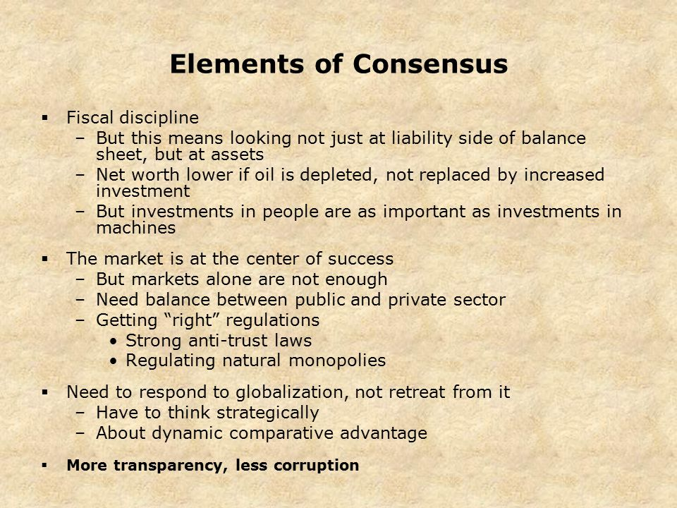 Elements of Consensus  Fiscal discipline –But this means looking not just at liability side of balance sheet, but at assets –Net worth lower if oil is depleted, not replaced by increased investment –But investments in people are as important as investments in machines  The market is at the center of success –But markets alone are not enough –Need balance between public and private sector –Getting right regulations Strong anti-trust laws Regulating natural monopolies  Need to respond to globalization, not retreat from it –Have to think strategically –About dynamic comparative advantage  More transparency, less corruption
