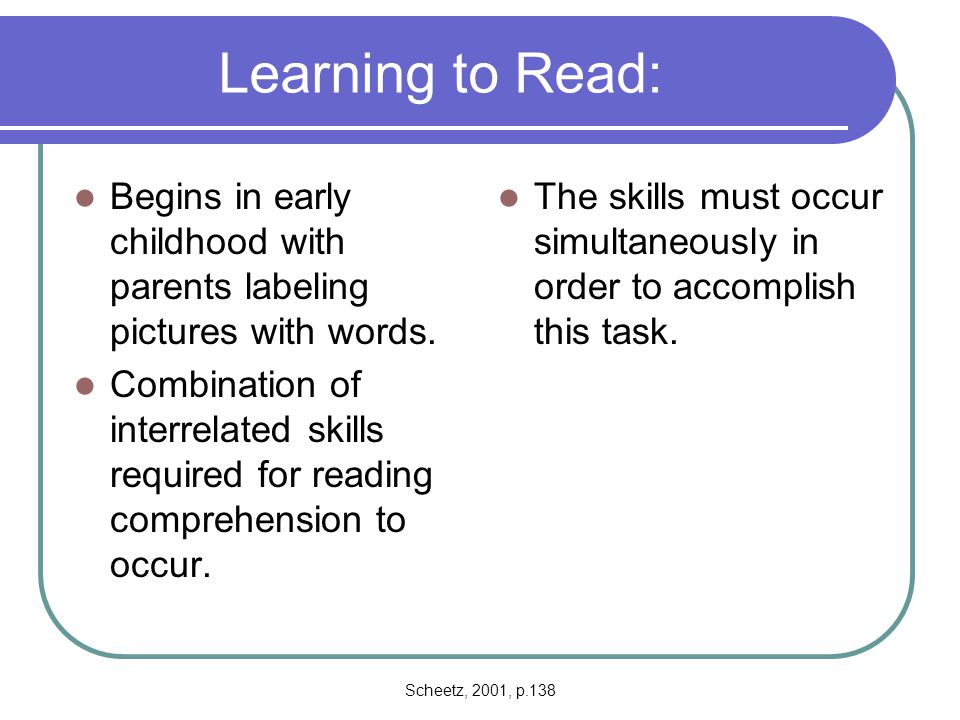 Scheetz, 2001, p.139 Learning to Read Researchers not sure how children acquire all these abilities.