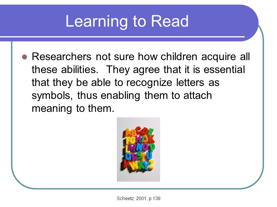 Scheetz, 2001, p.139-141 Six Phases while learning to Read Prereading phase (Birth to Age 5) Phase One (ages 5 through 7) Phase Two (ages 8 and 9) Phase Three (ages 10 through 14) Phase Four (ages 15 through 18) Phase Five (ages 18 and above)