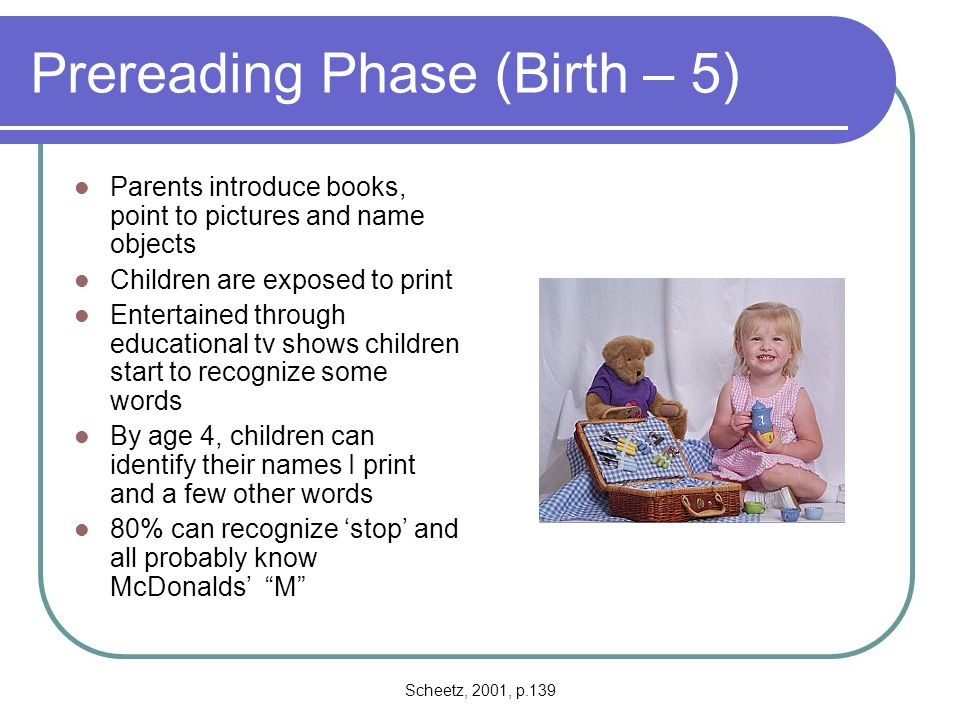 Scheetz, 2001, p.140 Phase One (Ages 5-7) Children continue to concentrate on decoding single words through 2 nd grade Rely on oral language and metalinguistic skills to comprehend the text ½ of kindergarteners and 90% of 1 st graders are able to segment words into syllables By end of 1 st grade about 70% can segment by phoneme Have acquired graphemic, syllabic, and word knowledge they need to become competent readers