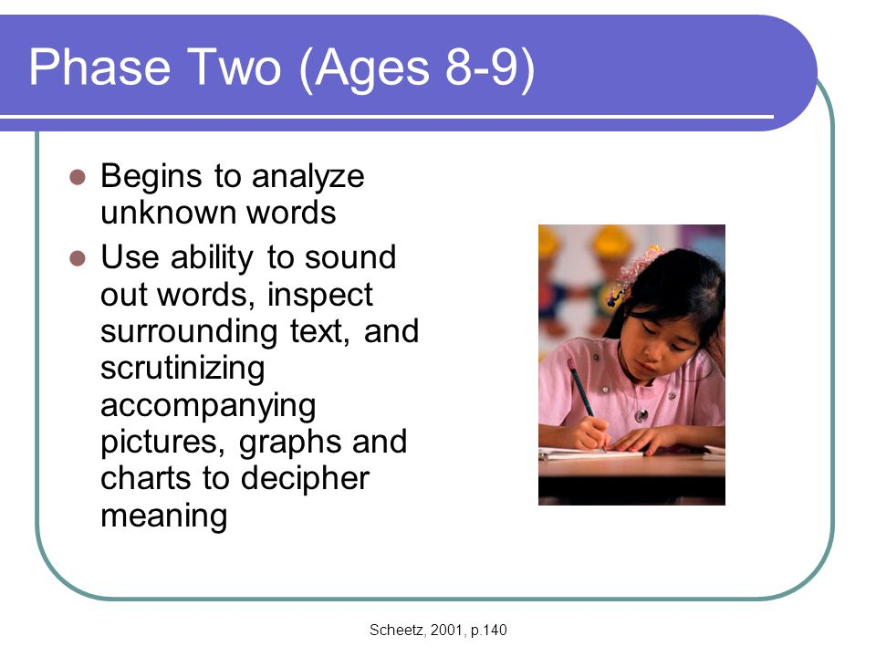 Scheetz, 2001, p.140 Phase Three (Ages 10-14) Major shift in reading process Decoding skills have become entrenched Focuses attention on comprehending written materials Children develop their abilities to scan written material while gleaning important information