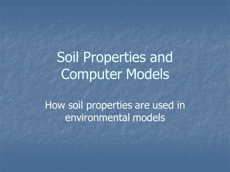 Soil Properties and Computer Models How soil properties are used in environmental models