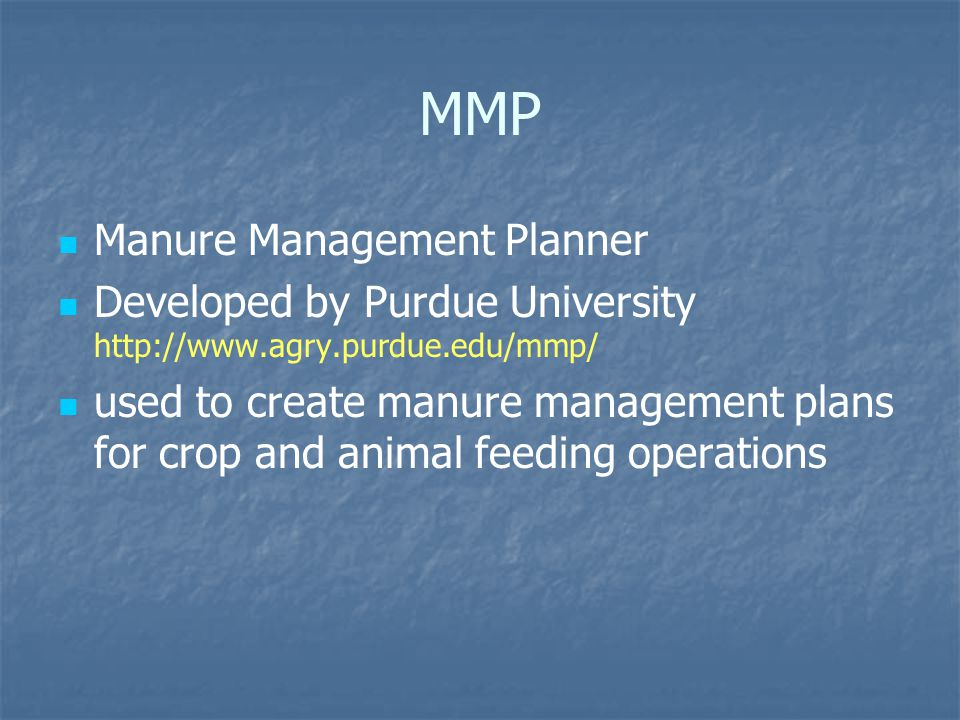MMP Manure Management Planner Developed by Purdue University http://www.agry.purdue.edu/mmp/ used to create manure management plans for crop and animal feeding operations