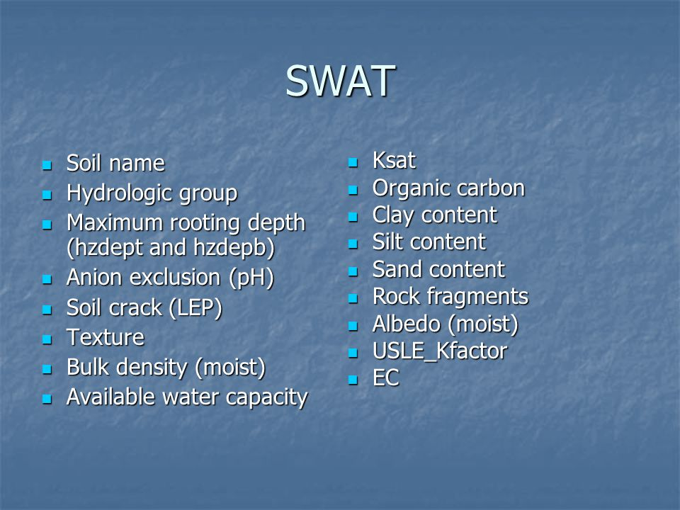 SWAT Soil name Soil name Hydrologic group Hydrologic group Maximum rooting depth (hzdept and hzdepb) Maximum rooting depth (hzdept and hzdepb) Anion exclusion (pH) Anion exclusion (pH) Soil crack (LEP) Soil crack (LEP) Texture Texture Bulk density (moist) Bulk density (moist) Available water capacity Available water capacity Ksat Ksat Organic carbon Organic carbon Clay content Clay content Silt content Silt content Sand content Sand content Rock fragments Rock fragments Albedo (moist) Albedo (moist) USLE_Kfactor USLE_Kfactor EC EC