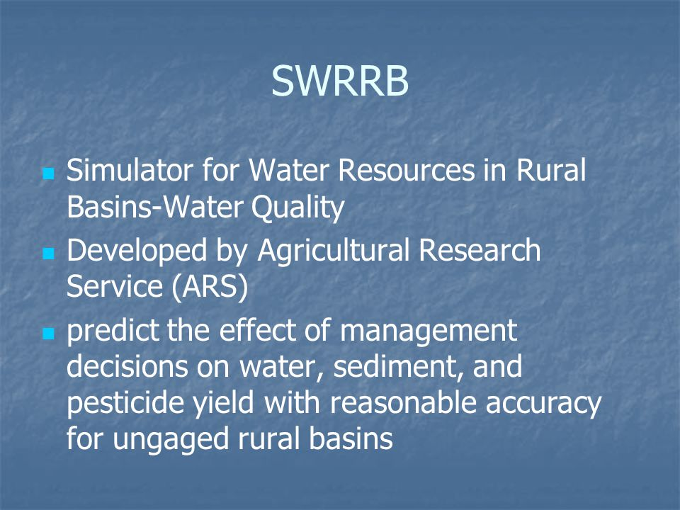 SWRRB Simulator for Water Resources in Rural Basins-Water Quality Developed by Agricultural Research Service (ARS) predict the effect of management decisions on water, sediment, and pesticide yield with reasonable accuracy for ungaged rural basins