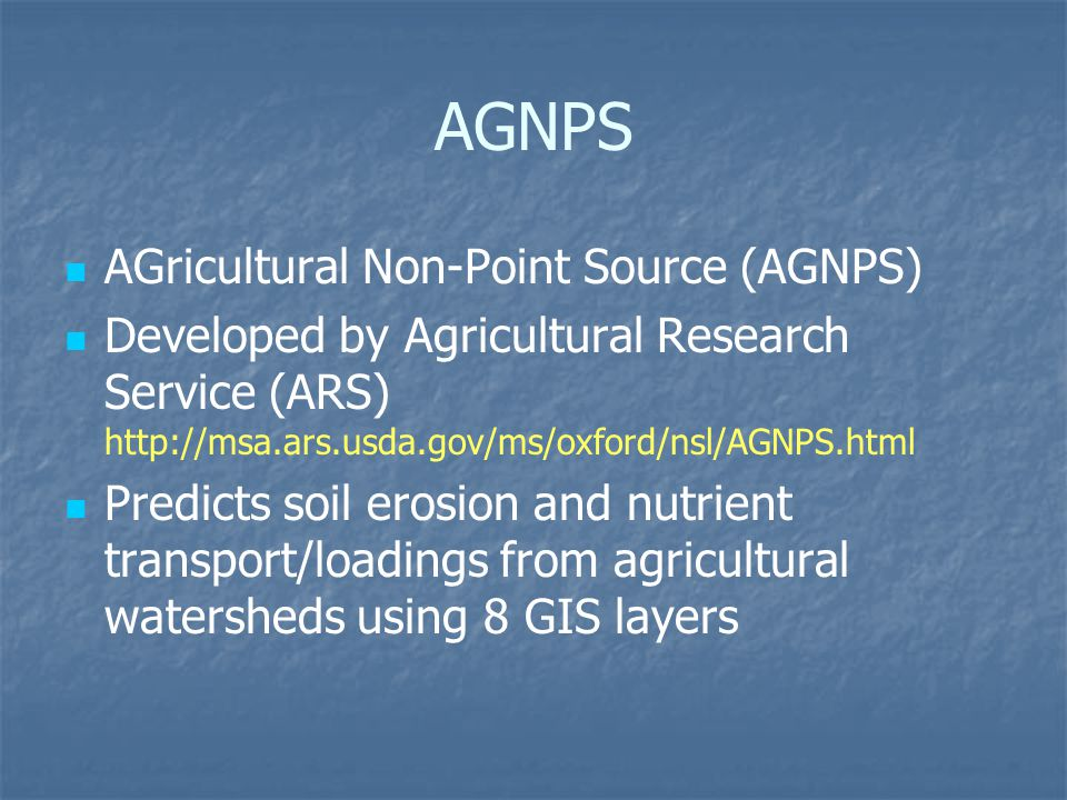 AGNPS AGricultural Non-Point Source (AGNPS) Developed by Agricultural Research Service (ARS) http://msa.ars.usda.gov/ms/oxford/nsl/AGNPS.html Predicts soil erosion and nutrient transport/loadings from agricultural watersheds using 8 GIS layers