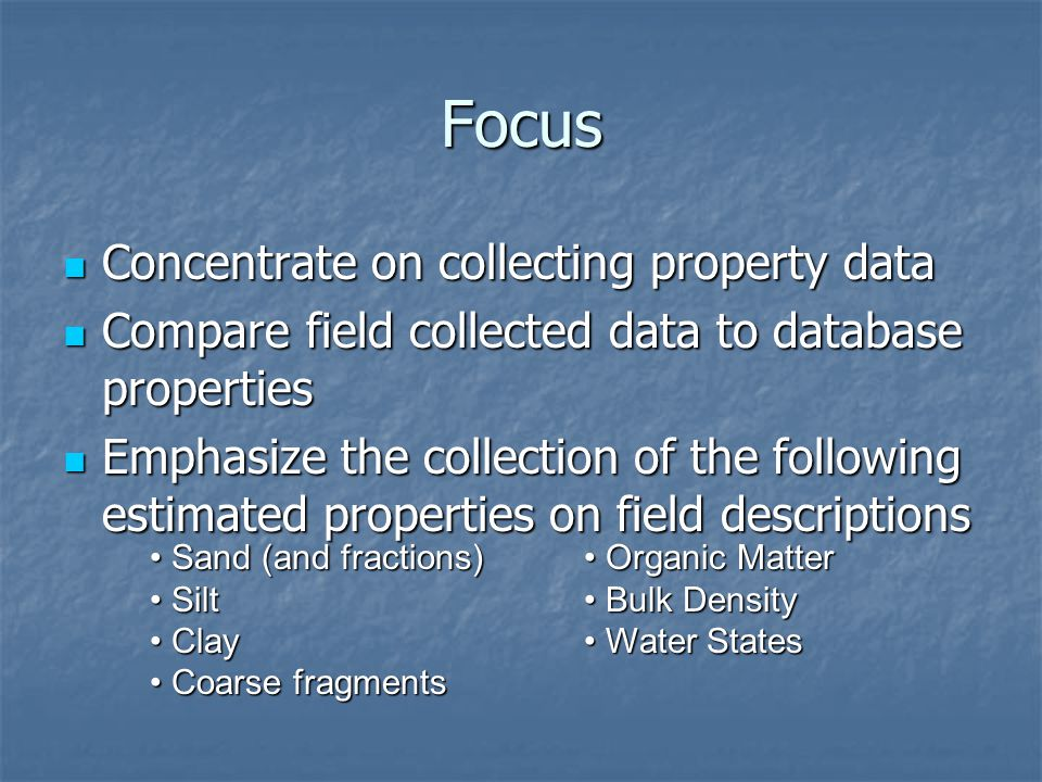 Focus Concentrate on collecting property data Concentrate on collecting property data Compare field collected data to database properties Compare field collected data to database properties Emphasize the collection of the following estimated properties on field descriptions Emphasize the collection of the following estimated properties on field descriptions Sand (and fractions) Sand (and fractions) Silt Silt Clay Clay Coarse fragments Coarse fragments Organic Matter Organic Matter Bulk Density Bulk Density Water States Water States