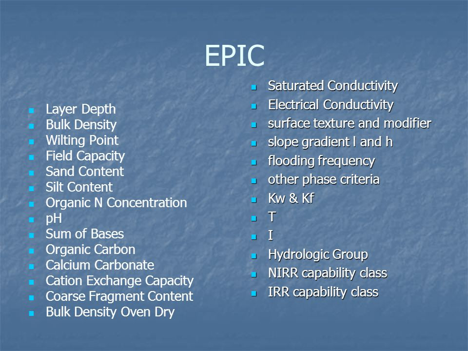 EPIC Layer Depth Bulk Density Wilting Point Field Capacity Sand Content Silt Content Organic N Concentration pH Sum of Bases Organic Carbon Calcium Carbonate Cation Exchange Capacity Coarse Fragment Content Bulk Density Oven Dry Saturated Conductivity Saturated Conductivity Electrical Conductivity Electrical Conductivity surface texture and modifier surface texture and modifier slope gradient l and h slope gradient l and h flooding frequency flooding frequency other phase criteria other phase criteria Kw & Kf Kw & Kf T I Hydrologic Group Hydrologic Group NIRR capability class NIRR capability class IRR capability class IRR capability class