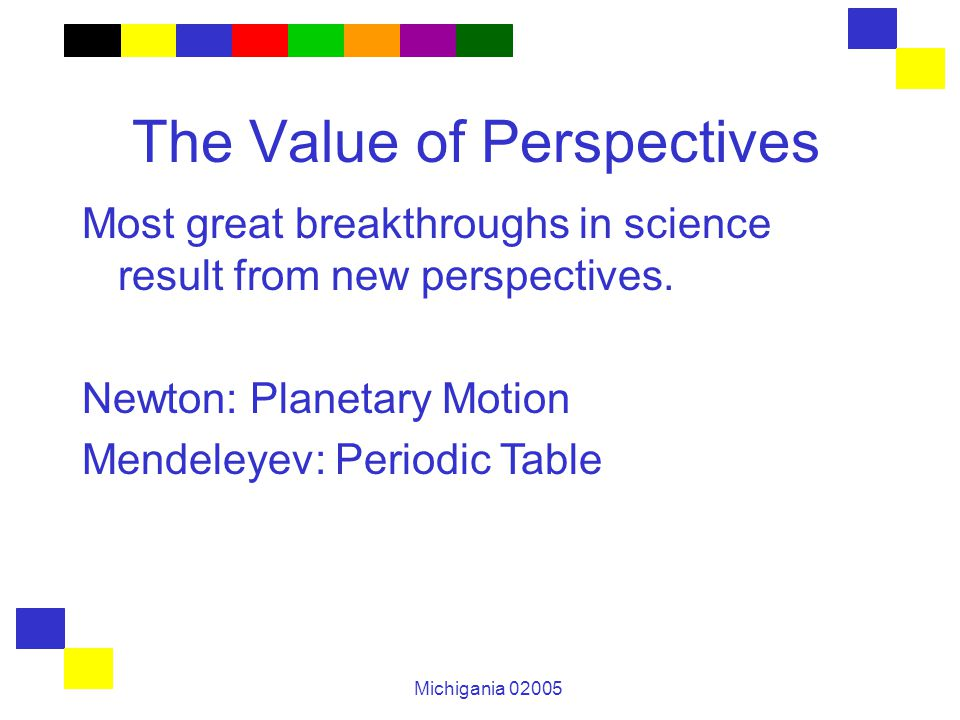 Michigania 02005 The Value of Perspectives Most great breakthroughs in science result from new perspectives. Newton: Planetary Motion Mendeleyev: Peri