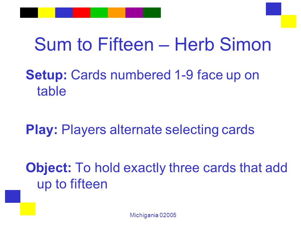 Michigania 02005 Sum to Fifteen – Herb Simon Setup: Cards numbered 1-9 face up on table Play: Players alternate selecting cards Object: To hold exactly three cards that add up to fifteen