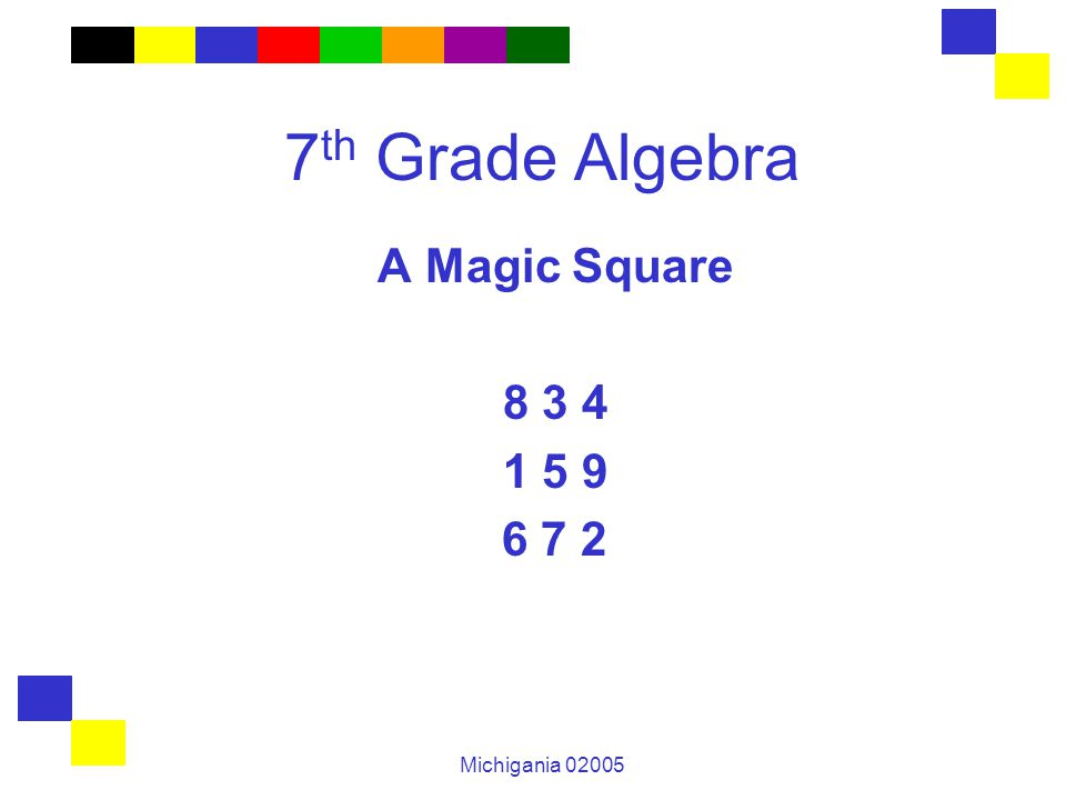 Michigania 02005 7 th Grade Algebra A Magic Square 8 3 4 1 5 9 6 7 2