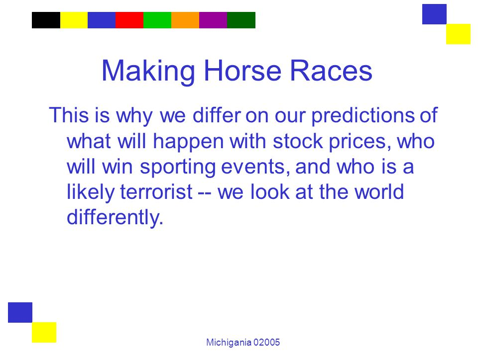Michigania 02005 Making Horse Races This is why we differ on our predictions of what will happen with stock prices, who will win sporting events, and
