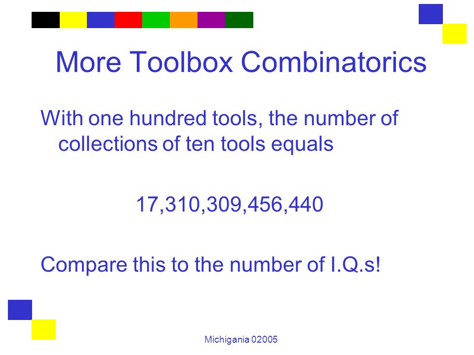 Michigania 02005 More Toolbox Combinatorics With one hundred tools, the number of collections of ten tools equals 17,310,309,456,440 Compare this to the number of I.Q.s!