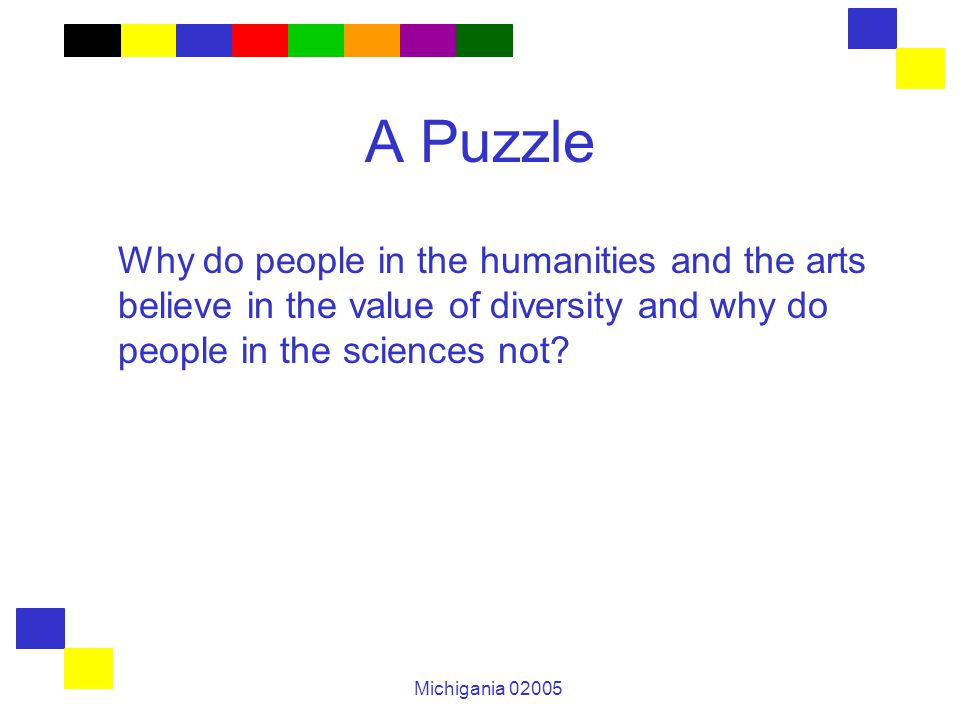 Michigania 02005 A Puzzle Why do people in the humanities and the arts believe in the value of diversity and why do people in the sciences not