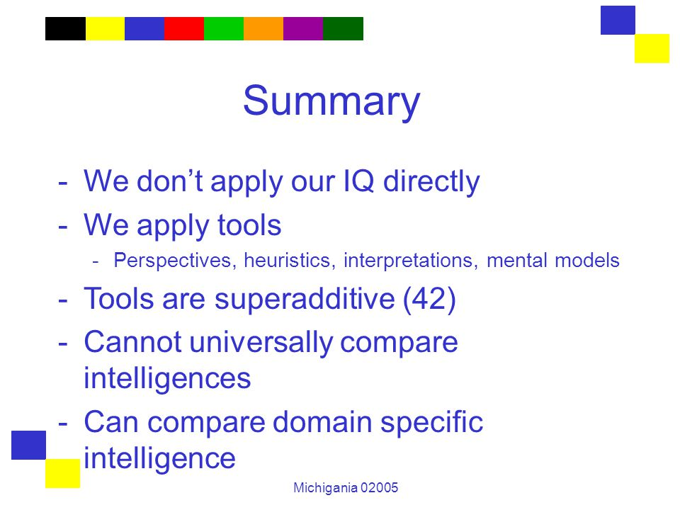 Michigania 02005 Summary -We don't apply our IQ directly -We apply tools -Perspectives, heuristics, interpretations, mental models -Tools are superadditive (42) -Cannot universally compare intelligences -Can compare domain specific intelligence