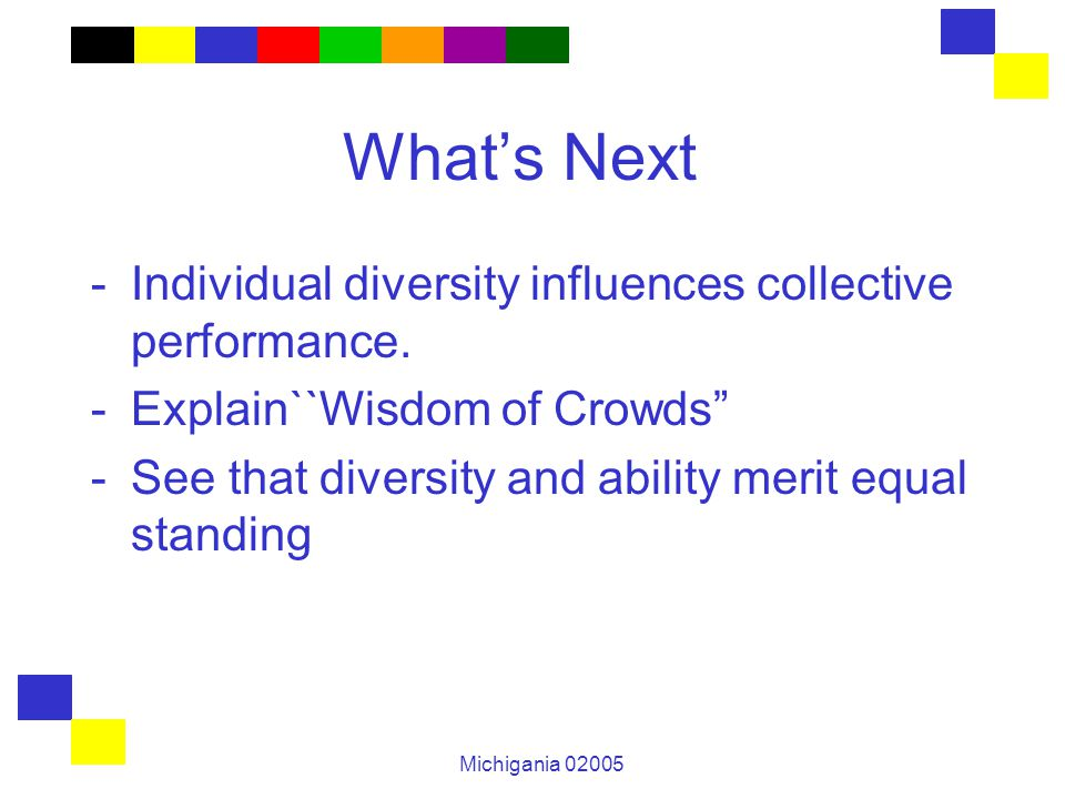 """Michigania 02005 What's Next -Individual diversity influences collective performance. -Explain``Wisdom of Crowds"""" -See that diversity and ability meri"""
