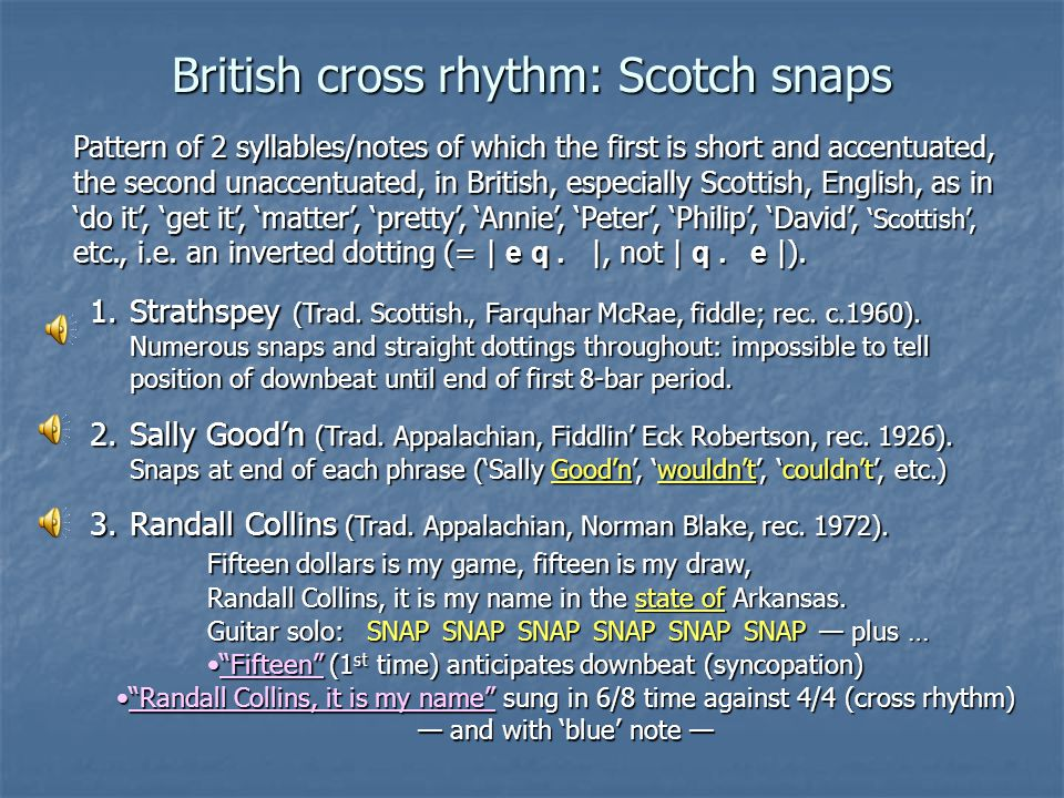 British cross rhythm: Scotch snaps Pattern of 2 syllables/notes of which the first is short and accentuated, the second unaccentuated, in British, esp
