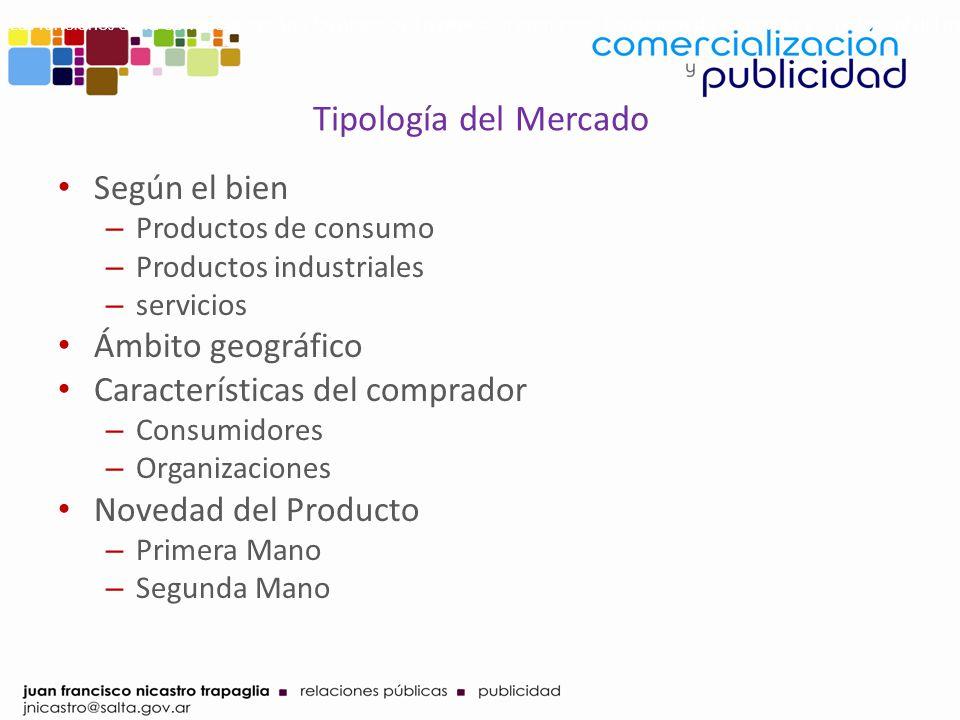 Tipología del Mercado Según el bien – Productos de consumo – Productos industriales – servicios Ámbito geográfico Características del comprador – Cons