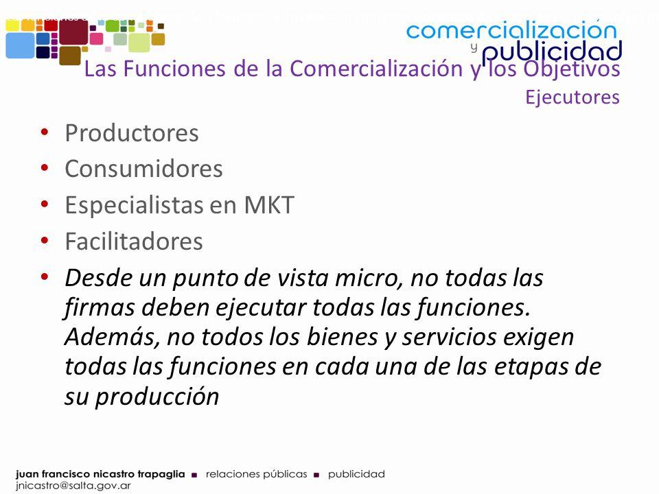 Las Funciones de la Comercialización y los Objetivos Ejecutores Productores Consumidores Especialistas en MKT Facilitadores Desde un punto de vista mi