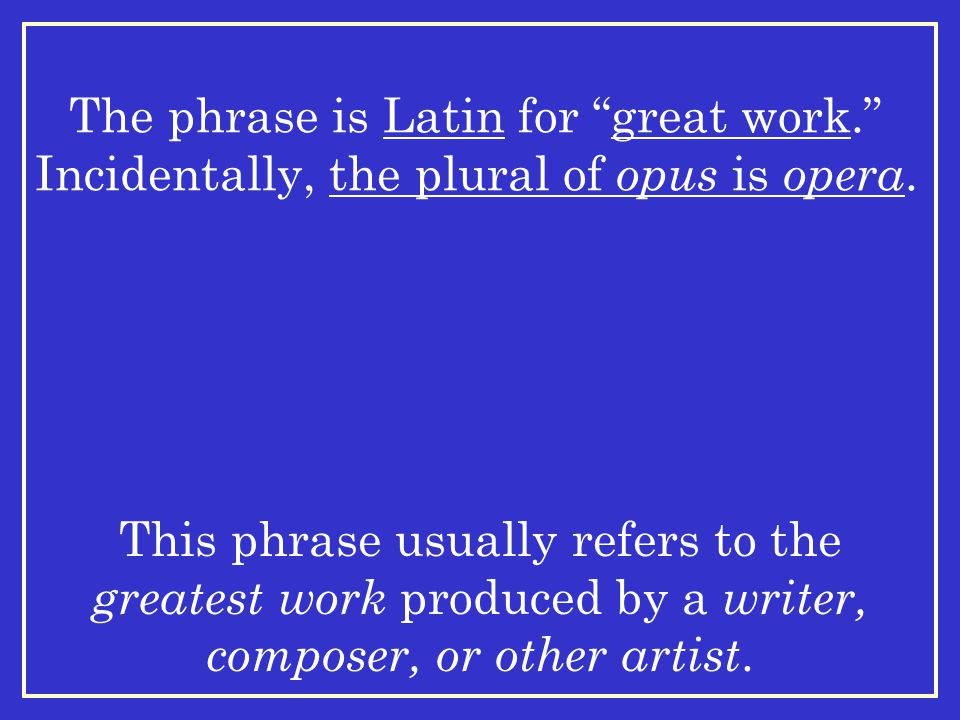 The phrase is Latin for great work. Incidentally, the plural of opus is opera.