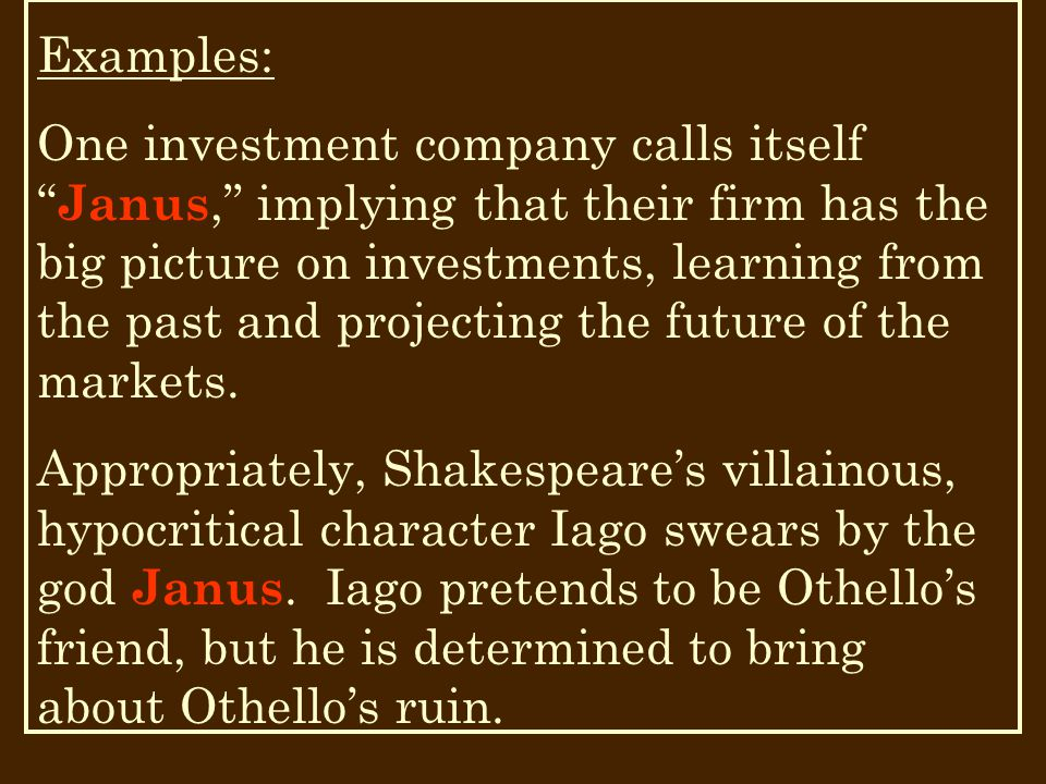 Examples: One investment company calls itself Janus, implying that their firm has the big picture on investments, learning from the past and projecting the future of the markets.