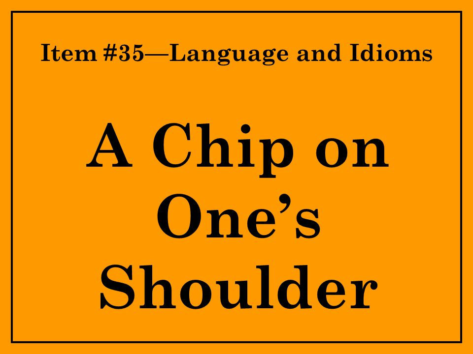 Item #35—Language and Idioms A Chip on One's Shoulder