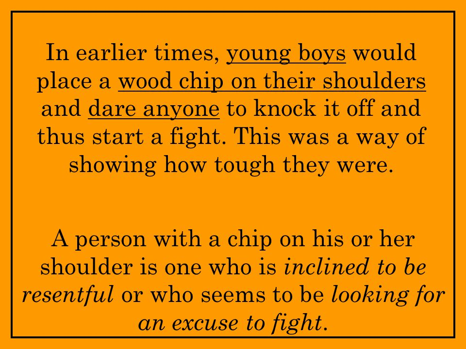 In earlier times, young boys would place a wood chip on their shoulders and dare anyone to knock it off and thus start a fight.