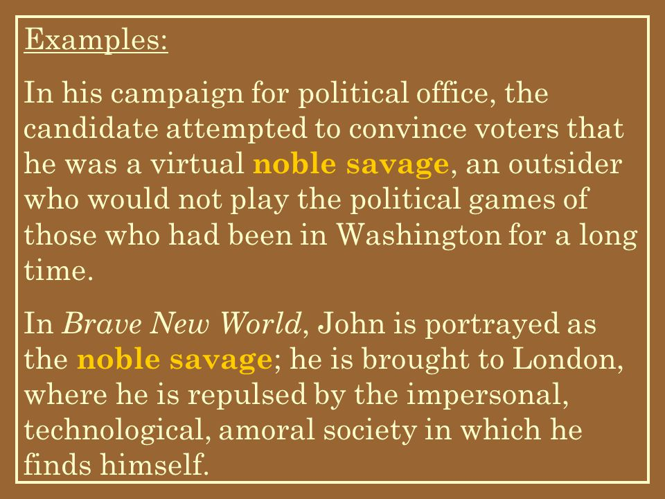 Examples: In his campaign for political office, the candidate attempted to convince voters that he was a virtual noble savage, an outsider who would not play the political games of those who had been in Washington for a long time.