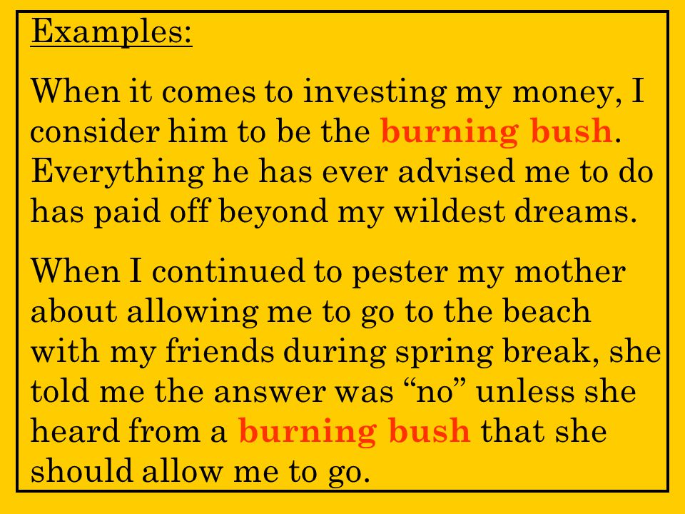 Examples: When it comes to investing my money, I consider him to be the burning bush.