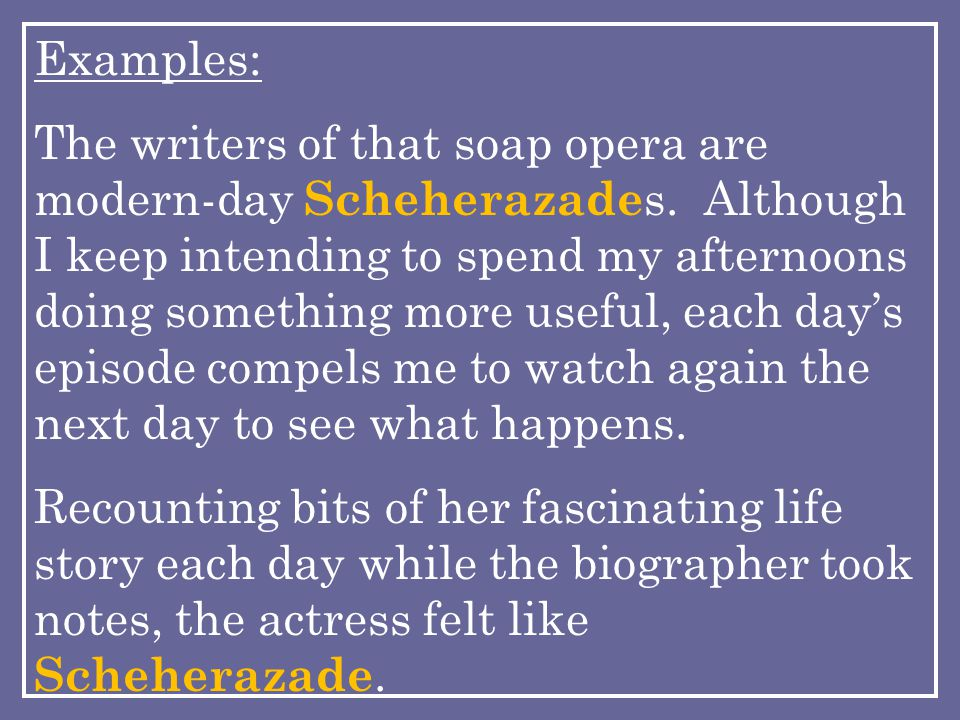 Examples: The writers of that soap opera are modern-day Scheherazade s.
