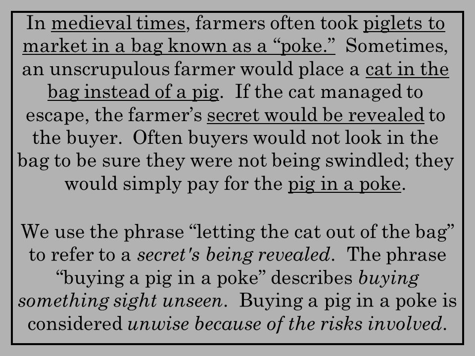 In medieval times, farmers often took piglets to market in a bag known as a poke. Sometimes, an unscrupulous farmer would place a cat in the bag instead of a pig.