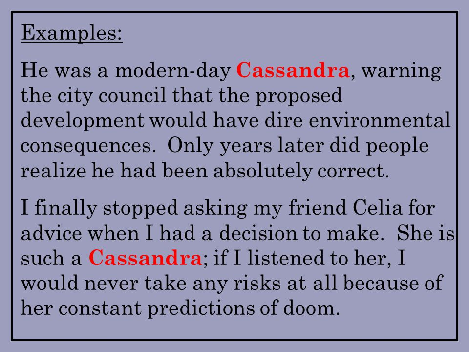 Examples: He was a modern-day Cassandra, warning the city council that the proposed development would have dire environmental consequences.