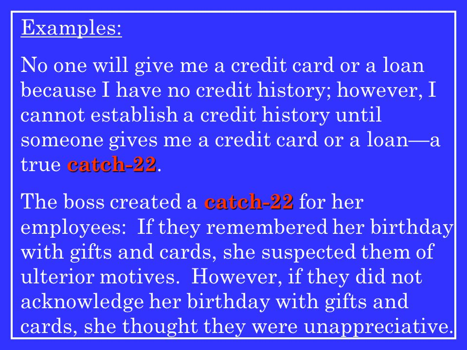 Examples: catch-22 No one will give me a credit card or a loan because I have no credit history; however, I cannot establish a credit history until someone gives me a credit card or a loan—a true catch-22.