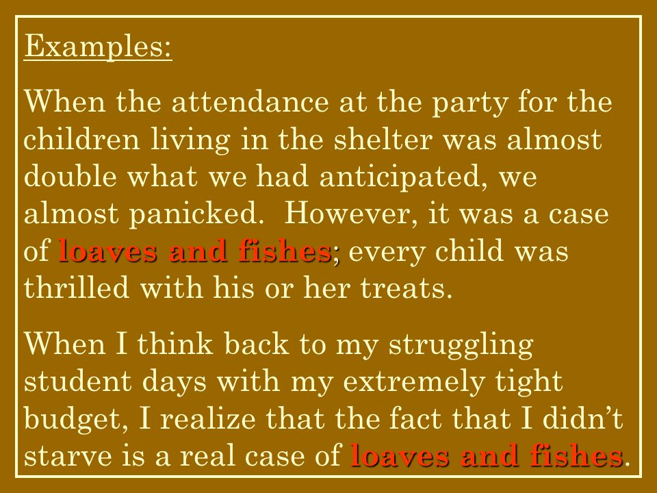 Examples: loaves and fishes ; When the attendance at the party for the children living in the shelter was almost double what we had anticipated, we almost panicked.