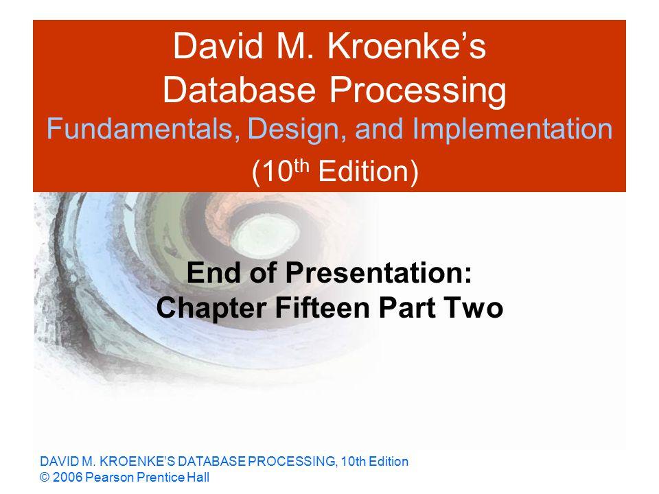 DAVID M. KROENKE'S DATABASE PROCESSING, 10th Edition © 2006 Pearson Prentice Hall David M. Kroenke's Database Processing Fundamentals, Design, and Imp