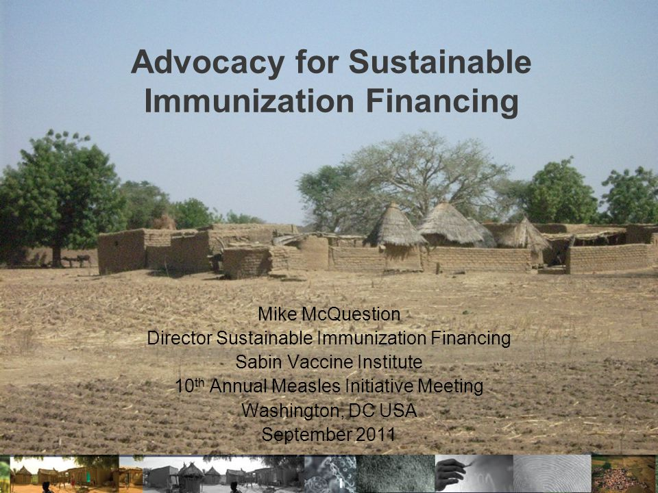 Advocacy for Sustainable Immunization Financing Mike McQuestion Director Sustainable Immunization Financing Sabin Vaccine Institute 10 th Annual Measles Initiative Meeting Washington, DC USA September 2011