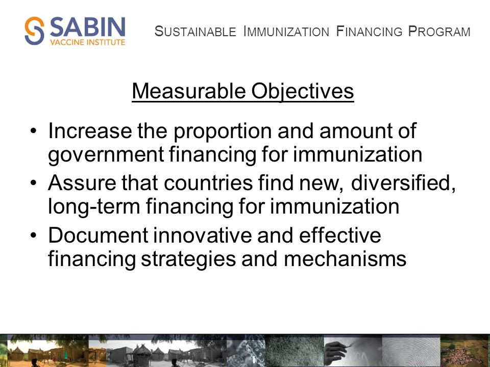 Measurable Objectives Increase the proportion and amount of government financing for immunization Assure that countries find new, diversified, long-term financing for immunization Document innovative and effective financing strategies and mechanisms S USTAINABLE I MMUNIZATION F INANCING P ROGRAM