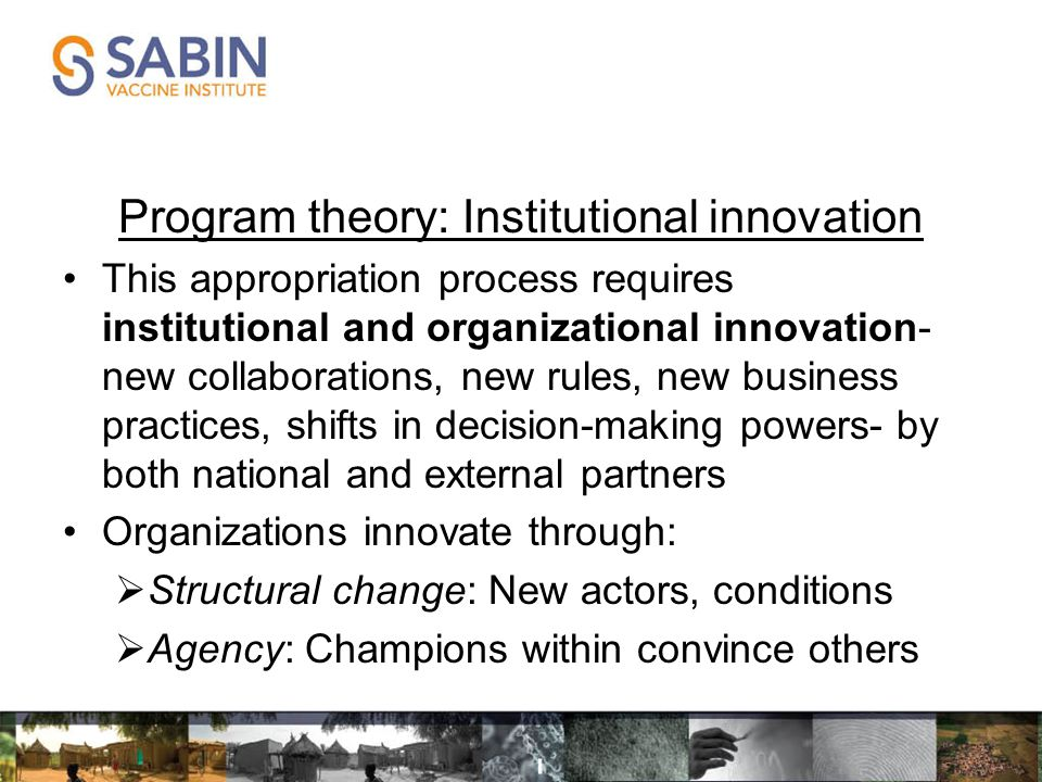 Program theory: Institutional innovation This appropriation process requires institutional and organizational innovation- new collaborations, new rules, new business practices, shifts in decision-making powers- by both national and external partners Organizations innovate through:  Structural change: New actors, conditions  Agency: Champions within convince others