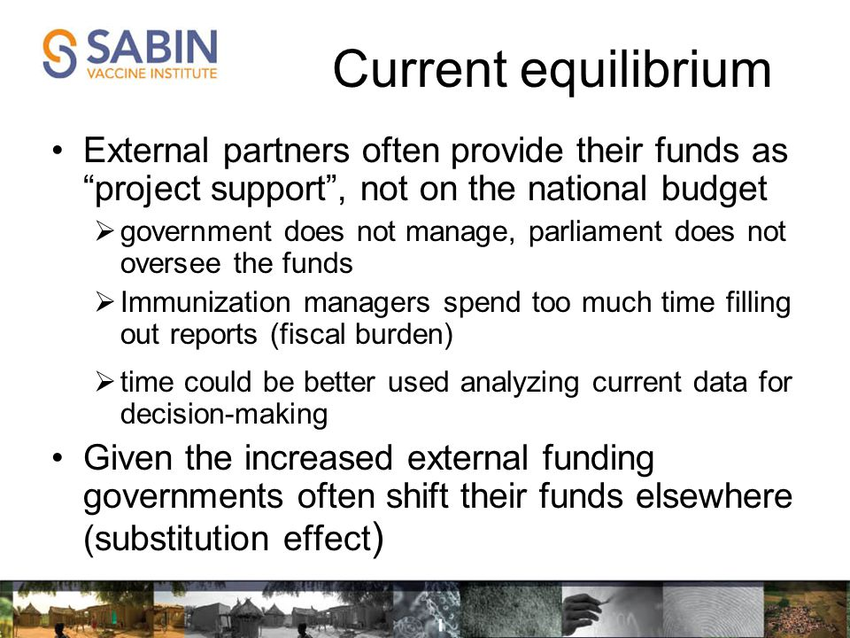 External partners often provide their funds as project support , not on the national budget  government does not manage, parliament does not oversee the funds  Immunization managers spend too much time filling out reports (fiscal burden)  time could be better used analyzing current data for decision-making Given the increased external funding governments often shift their funds elsewhere (substitution effect ) Current equilibrium