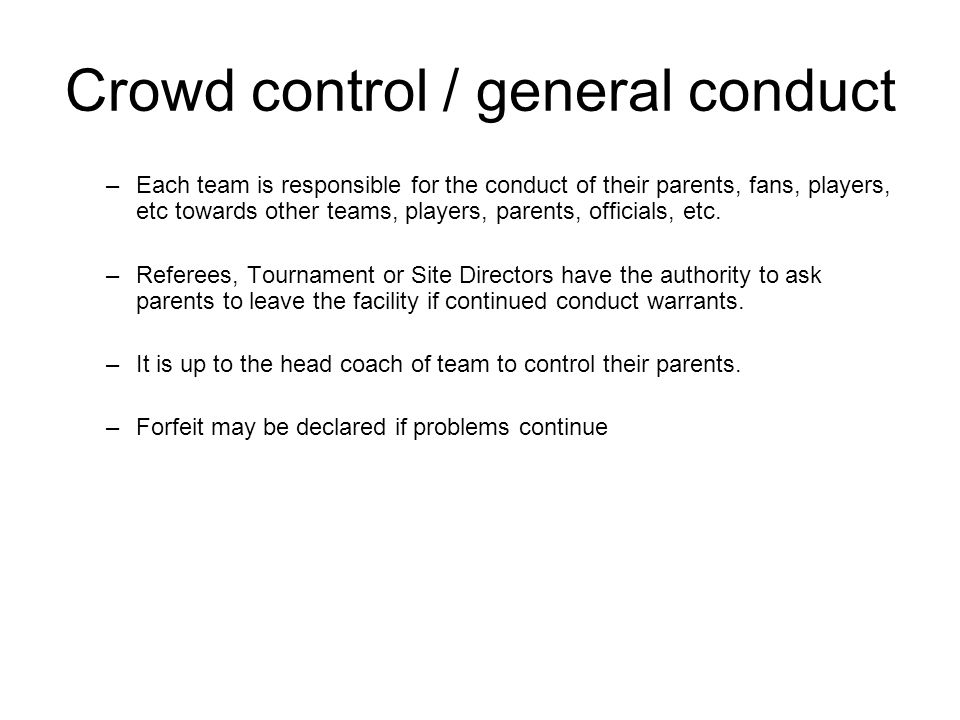 Crowd control / general conduct –Each team is responsible for the conduct of their parents, fans, players, etc towards other teams, players, parents, officials, etc.