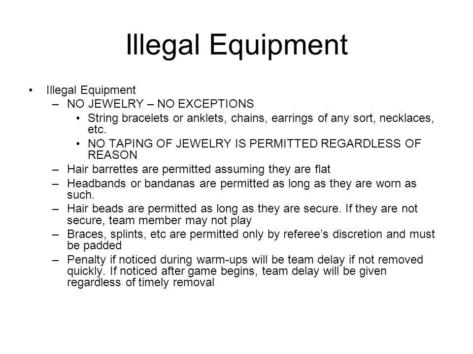 Illegal Equipment –NO JEWELRY – NO EXCEPTIONS String bracelets or anklets, chains, earrings of any sort, necklaces, etc.