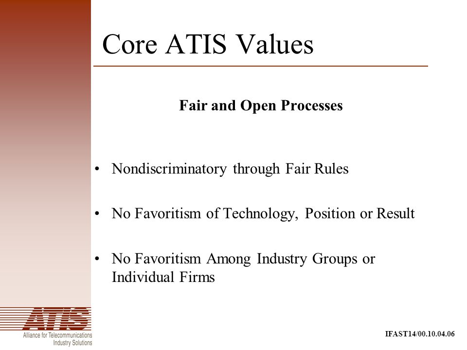 IFAST14/00.10.04.06 Fair and Open Processes Nondiscriminatory through Fair Rules No Favoritism of Technology, Position or Result No Favoritism Among Industry Groups or Individual Firms Core ATIS Values