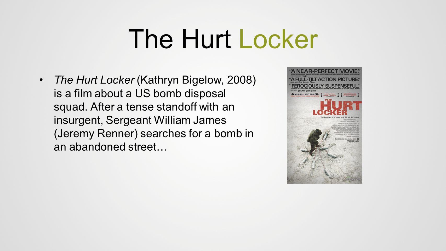 The Hurt Locker The Hurt Locker (Kathryn Bigelow, 2008) is a film about a US bomb disposal squad. After a tense standoff with an insurgent, Sergeant W