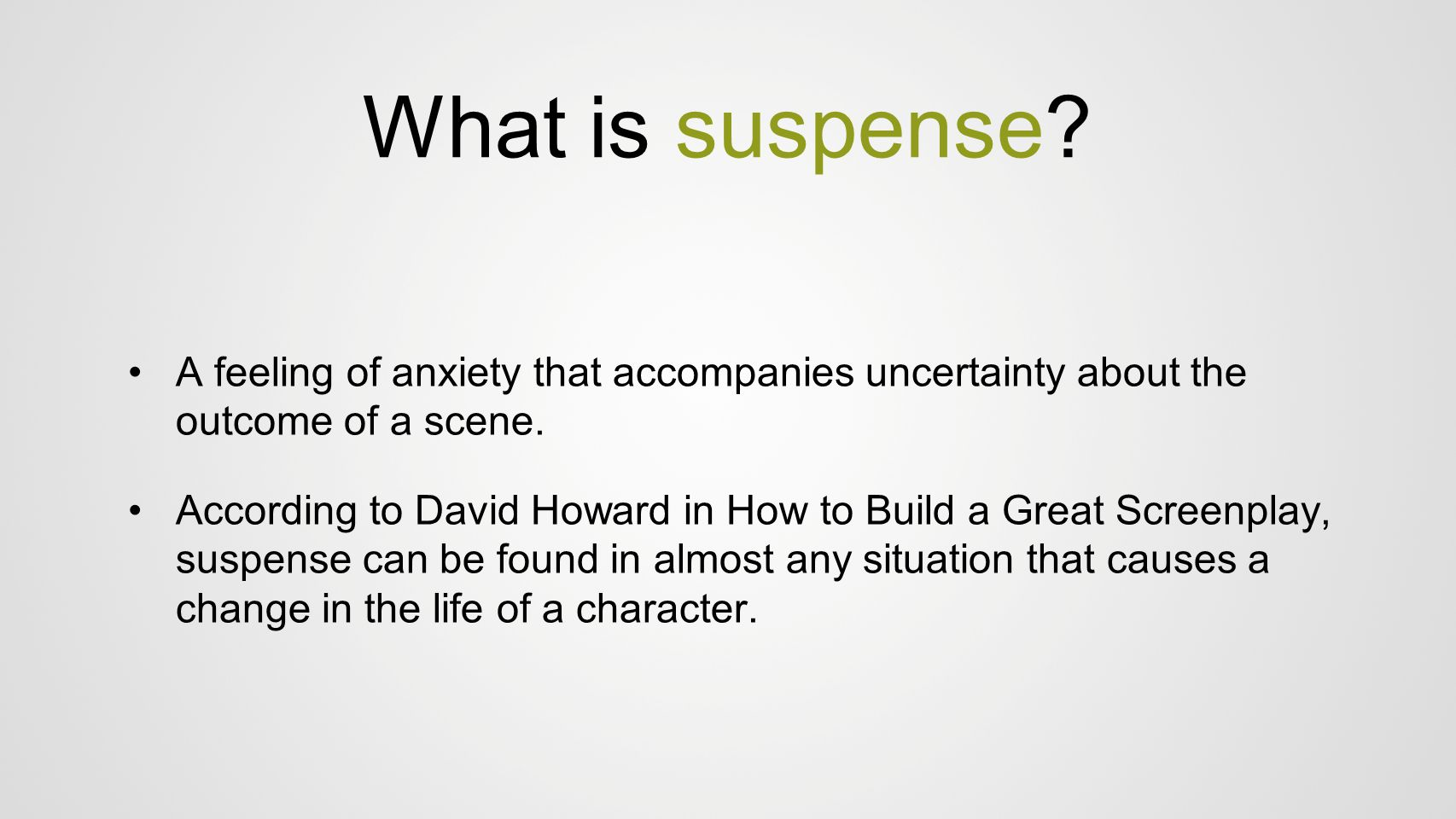 What is suspense? A feeling of anxiety that accompanies uncertainty about the outcome of a scene. According to David Howard in How to Build a Great Sc