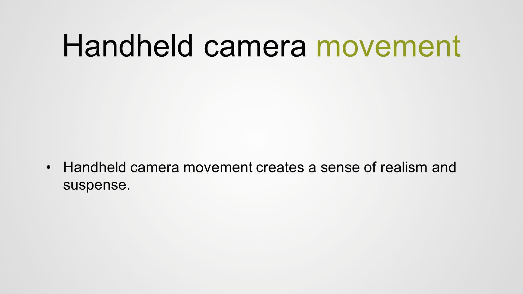 Handheld camera movement Handheld camera movement creates a sense of realism and suspense.