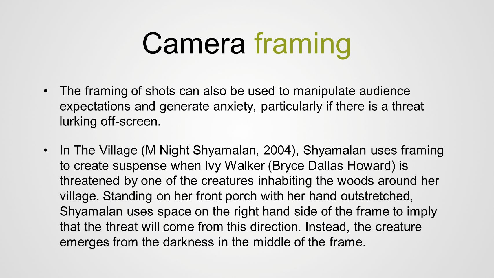 Camera framing The framing of shots can also be used to manipulate audience expectations and generate anxiety, particularly if there is a threat lurki
